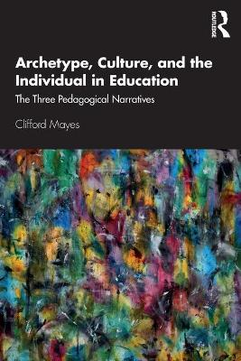 Archetype, Culture, and the Individual in Education: The Three Pedagogical Narratives book