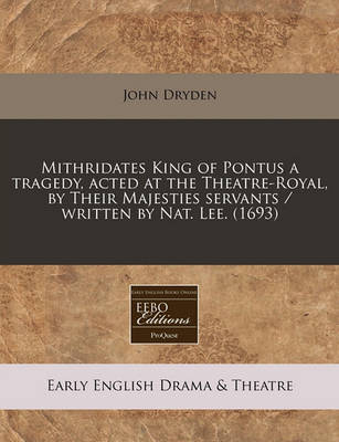 Mithridates King of Pontus a Tragedy, Acted at the Theatre-Royal, by Their Majesties Servants / Written by Nat. Lee. (1693) by John Dryden