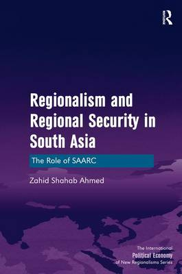 Regionalism and Regional Security in South Asia by Zahid Shahab Ahmed