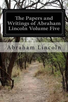 The Papers and Writings of Abraham Lincoln Volume Five by Abraham Lincoln