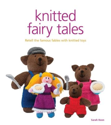 Knitted Fairy Tales: Recreate the Famous Stories with Knitted Toys by Sarah Keen