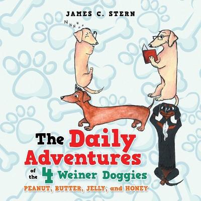 The Daily Adventures of the 4 Weiner Doggies: Peanut, Butter, Jelly, and Honey by James C Stern