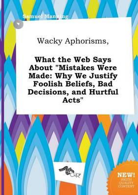 Wacky Aphorisms, What the Web Says about Mistakes Were Made: Why We Justify Foolish Beliefs, Bad Decisions, and Hurtful Acts by Professor Samuel Manning
