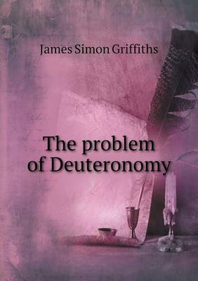 The Problem of Deuteronomy by James Simon Griffiths