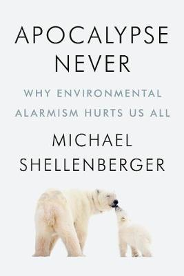 Apocalypse Never: Why Environmental Alarmism Hurts Us All by Michael Shellenberger