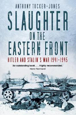 Slaughter on the Eastern Front: Hitler and Stalin's War 1941-1945 by Anthony Tucker-Jones