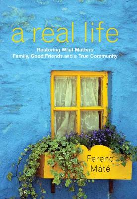 A Real Life: Restoring What Matters: Family, Good Friends and a True Community by Ferenc Mate