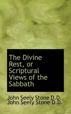 The Divine Rest, or Scriptural Views of the Sabbath by John Seely Stone