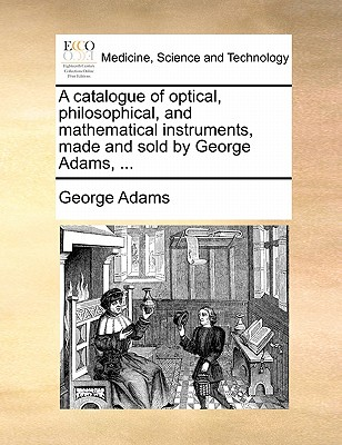 A Catalogue of Optical, Philosophical, and Mathematical Instruments, Made and Sold by George Adams, by George Adams