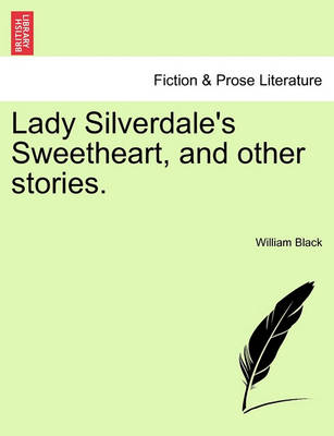 Lady Silverdale's Sweetheart, and Other Stories. by William Black