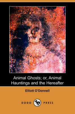 Animal Ghosts; Or, Animal Hauntings and the Hereafter (Dodo Press) by Elliott O'Donnell