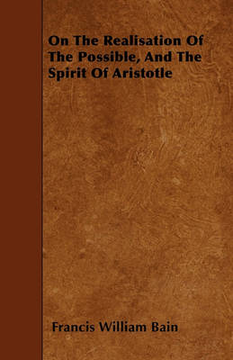 On The Realisation Of The Possible, And The Spirit Of Aristotle by Francis William Bain