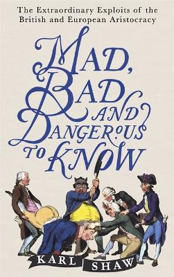 Mad, Bad and Dangerous to Know by Karl Shaw