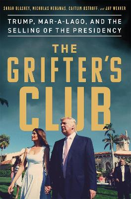 The Grifter's Club: Trump, Mar-a-Lago, and the Selling of the Presidency by Sarah Blaskey