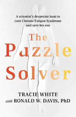 The Puzzle Solver: A Scientist's Desperate Hunt to Cure Chronic Fatigue Syndrome and Save His Son by Tracie White