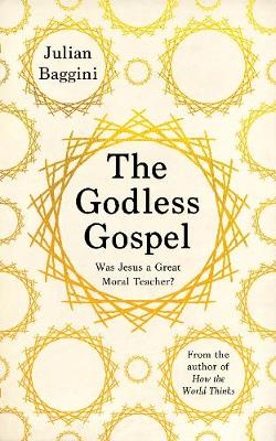 The Godless Gospel: Was Jesus A Great Moral Teacher? by Julian Baggini