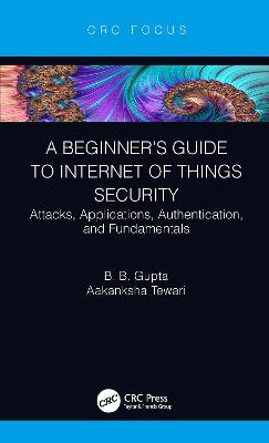 A Beginner's Guide to Internet of Things Security: Attacks, Applications, Authentication, and Fundamentals book