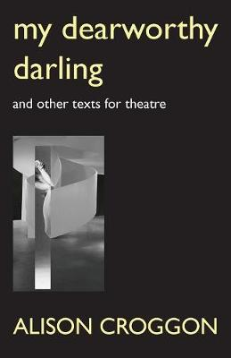 My Dearworthy Darling: And Other Texts for Theatre by Alison Croggon