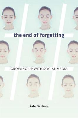 The End of Forgetting: Growing Up with Social Media by Kate Eichhorn
