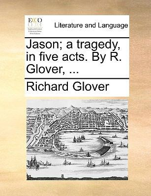 Jason; A Tragedy, in Five Acts. by R. Glover, ... by Richard Glover