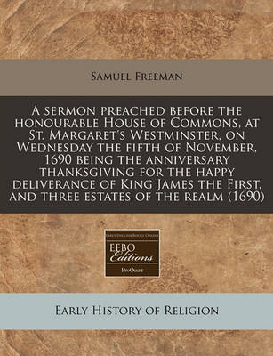 A Sermon Preached Before the Honourable House of Commons, at St. Margaret's Westminster, on Wednesday the Fifth of November, 1690 Being the Anniversary Thanksgiving for the Happy Deliverance of King James the First, and Three Estates of the Realm (1690) by Samuel Freeman