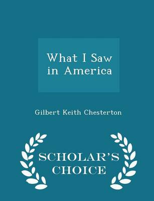 What I Saw in America - Scholar's Choice Edition by G. K. Chesterton
