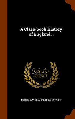A Class-Book History of England .. by David B a [From Old Catalog] Morris