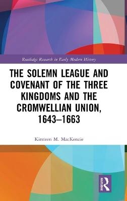 Solemn League and Covenant of the Three Kingdoms and the Cromwellian Union, 1643-1663 by Kirsteen M. Mackenzie