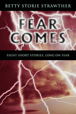 Fear Comes: Eight Short Stories, Long on Fear by Betty Storie Strawther