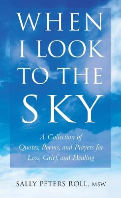 When I Look To The Sky: A Collection of Quotes, Poems, and Prayers for Loss, Grief, and Healing by Sally Peters Roll