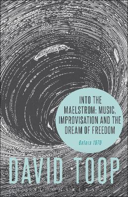 Into the Maelstrom: Music, Improvisation and the Dream of Freedom by David Toop