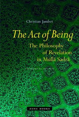 The Act of Being: The Philosophy of Revelation in Mulla Sadra by Christian Jambet