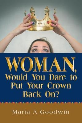 Woman, Would You Dare to Put Your Crown Back On? by Maria A Goodwin
