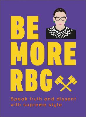Be More RBG: Speak Truth and Dissent with Supreme Style by Marilyn Easton