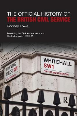 The The Official History of the British Civil Service: Reforming the Civil Service, Volume I: The Fulton Years, 1966-81 by Rodney Lowe