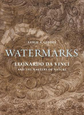 Watermarks: Leonardo da Vinci and the Mastery of Nature by Leslie A. Geddes