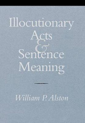 Illocutionary Acts and Sentence Meaning by William P. Alston