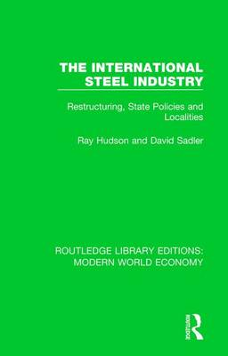 The The International Steel Industry: Restructuring, State Policies and Localities by Ray Hudson