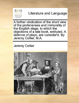 A Farther Vindication of the Short View of the Profaneness and Immorality of the English Stage, in Which the Objections of a Late Book, Entituled, a Defence of Plays, Are Consider'd. by Jeremy Collier, M.A. by Jeremy Collier