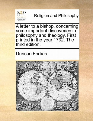 A Letter to a Bishop, Concerning Some Important Discoveries in Philosophy and Theology. First Printed in the Year 1732. the Third Edition by Duncan Forbes