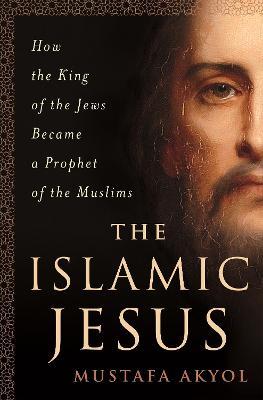 The Islamic Jesus by Mustafa Akyol