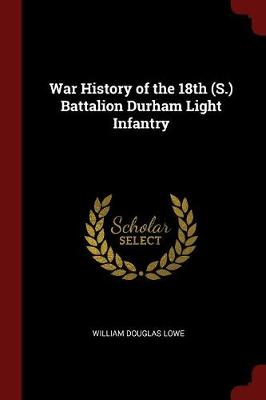 War History of the 18th (S.) Battalion Durham Light Infantry by William Douglas Lowe