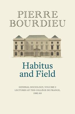 Habitus and Field: General Sociology, Volume 2 (1982-1983) by Pierre Bourdieu
