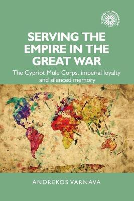 Serving the Empire in the Great War: The Cypriot Mule Corps, Imperial Loyalty and Silenced Memory book