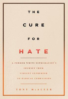 The Cure For Hate: A Former White Supremacist's Journey from Violent Extremism to Radical Compassion by Tony McAleer