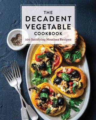 The Decadent Vegetable Cookbook: Over 100 Satisfying Meatless Recipes by Cider Mill Press