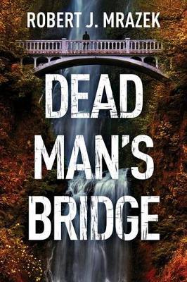 Dead Man's Bridge by Robert J Mrazek