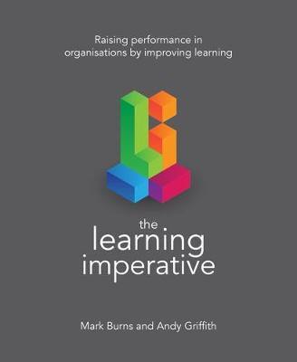The Learning Imperative: Raising performance in organisations by improving learning by Mark Burns