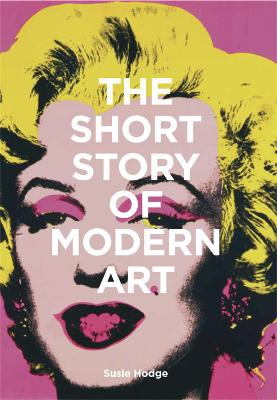 The Short Story of Modern Art: A Pocket Guide to Key Movements, Works, Themes and Techniques by Susie Hodge
