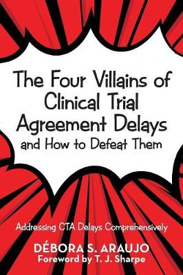 The Four Villains of Clinical Trial Agreement Delays and How to Defeat Them: Addressing CTA Delays Comprehensively by Debora S Araujo